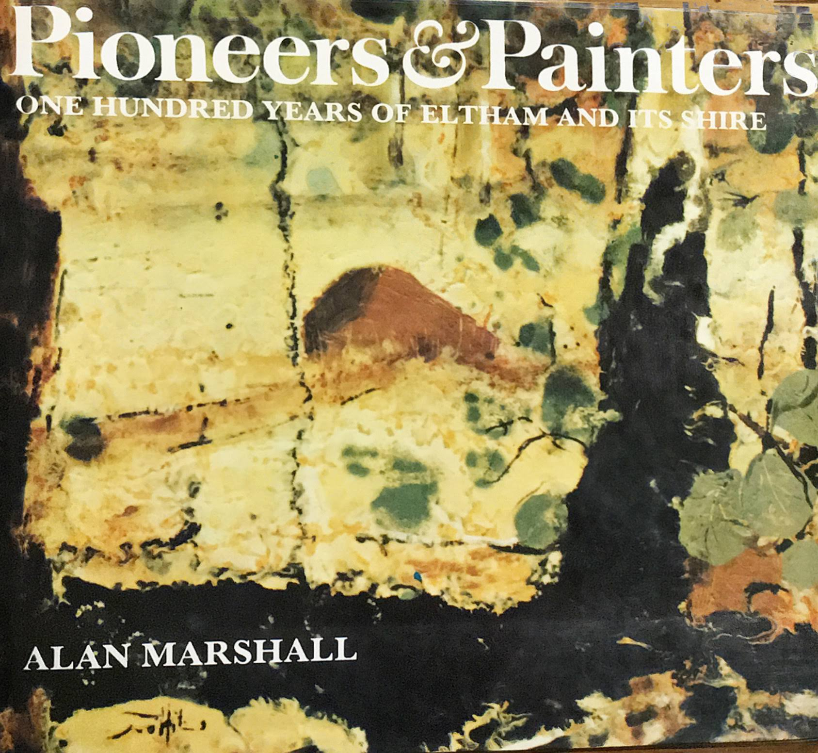 Pioneers and Painters: One hundred years of Eltham and Its Shire by the author's friend, Alan Marshall, published in 1971